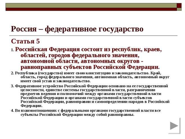 Россия – федеративное государство Статья 5 1. Российская Федерация состоит из...