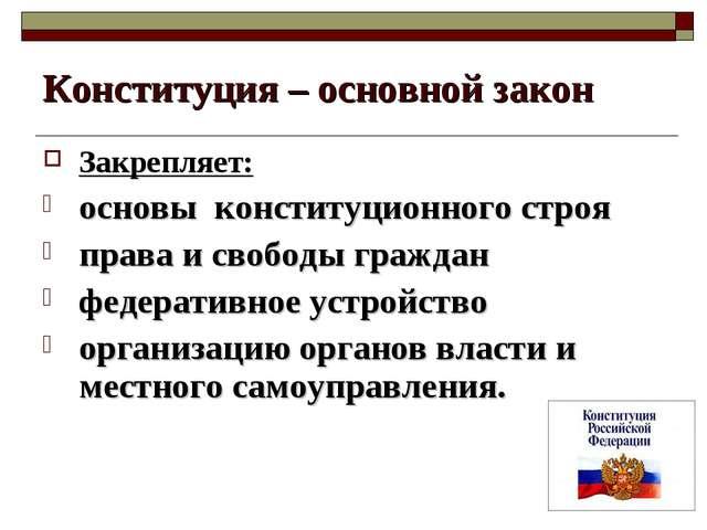 Конституция – основной закон Закрепляет: основы конституционного строя права...