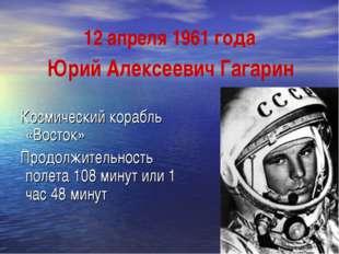 12 апреля 1961 года Космический корабль «Восток» Продолжительность полета 108