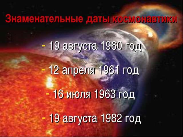 Знаменательные даты космонавтики 19 августа 1960 год 12 апреля 1961 год 16 ию...