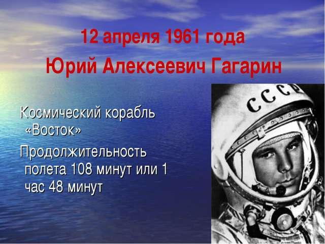 12 апреля 1961 года Космический корабль «Восток» Продолжительность полета 108...