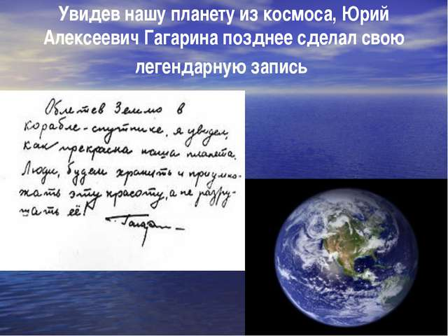 Увидев нашу планету из космоса, Юрий Алексеевич Гагарина позднее сделал свою...