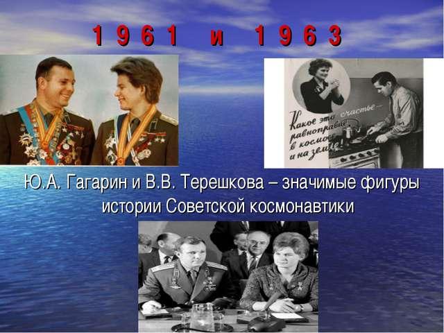 1 9 6 1 и 1 9 6 3 Ю.А. Гагарин и В.В. Терешкова – значимые фигуры истории Сов...