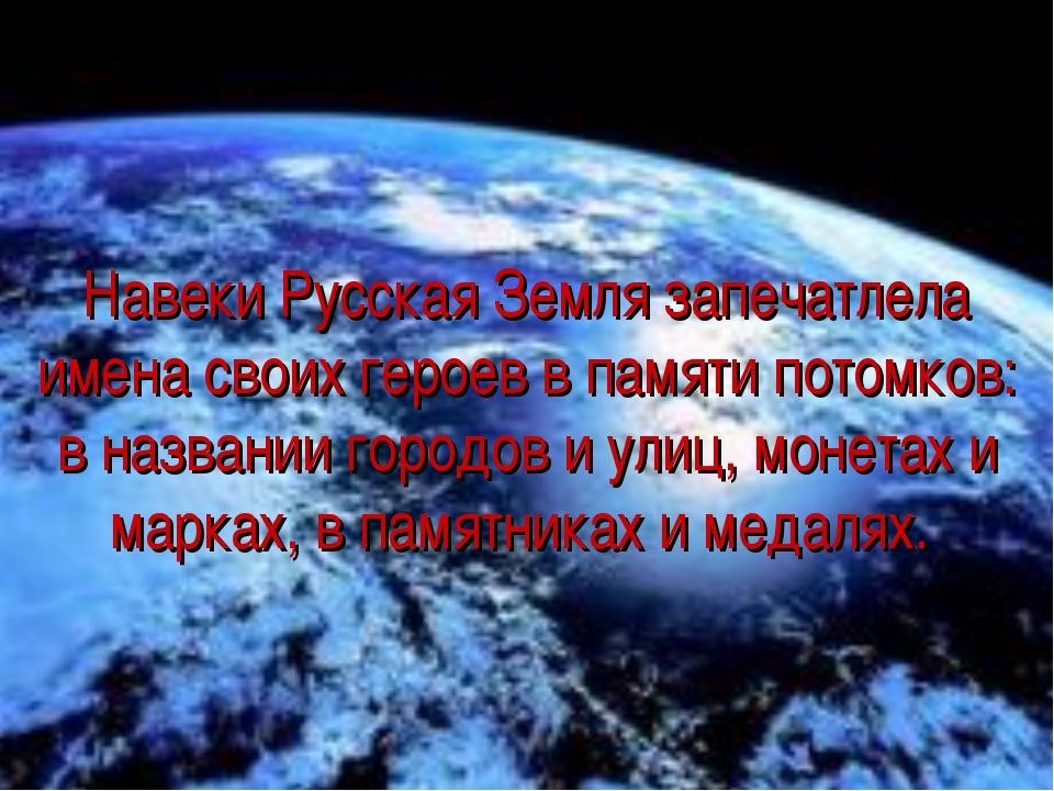 Навеки Русская Земля запечатлела имена своих героев в памяти потомков: в назв...
