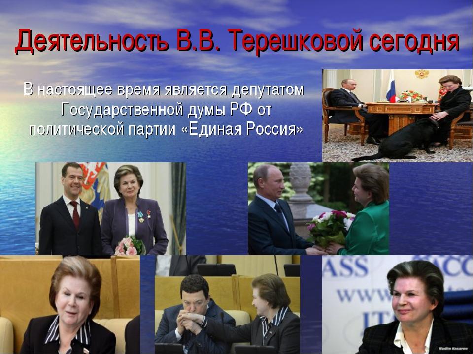 Деятельность В.В. Терешковой сегодня В настоящее время является депутатом Гос...