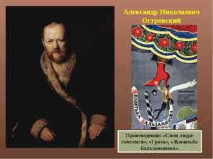 Александр Николаевич Островский Произведения: «Свои люди- сочтемся», «Гроза»,