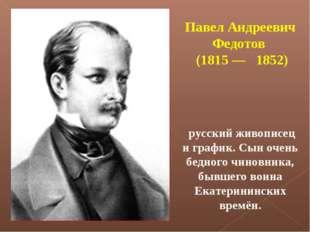 Павел Андреевич Федотов (1815— 1852) русский живописец и график. Сын очень