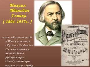 Михаил Иванович Глинка ( 1804-1957г. ) оперы- «Жизнь за царя» («Иван Сусанин»