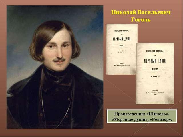 Николай Васильевич Гоголь Произведения: «Шинель», «Мертвые души», «Ревизор».