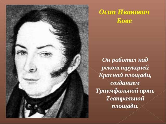 Осип Иванович Бове Он работал над реконструкцией Красной площади, созданием Т...