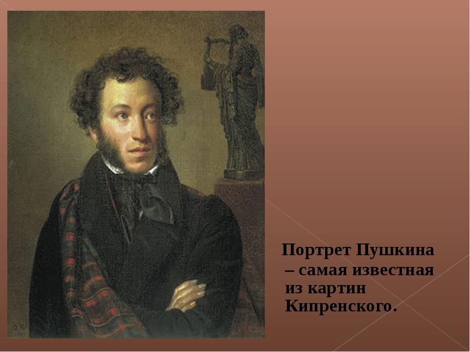 Портрет Пушкина – самая известная из картин Кипренского.