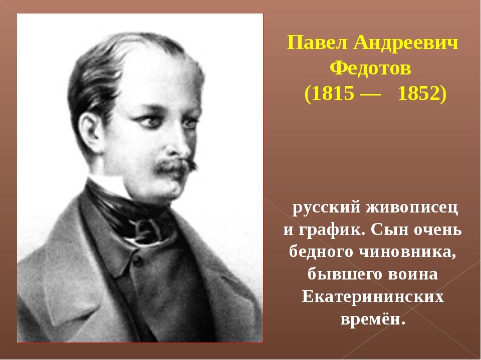 Павел Андреевич Федотов (1815— 1852) русский живописец и график. Сын очень...