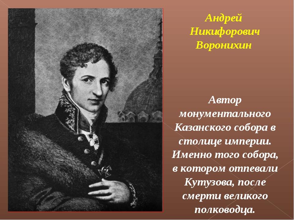Андрей Никифорович Воронихин Автор монументального Казанского собора в столиц...