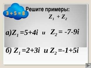 а)Z1 =5+4i Z2 = -7-9i Решите примеры: Z1 + Z2 и б) Z1 =2+3i и Z2 =-1+5i