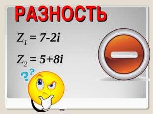 РАЗНОСТЬ Z1 = 7-2i Z2 = 5+8i