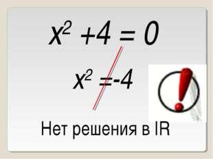 x2 +4 = 0 Нет решения в IR