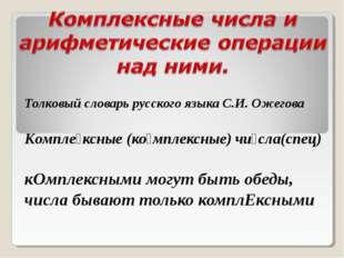 Толковый словарь русского языка С.И. Ожегова Компле́ксные (ко́мплексные) чи́с