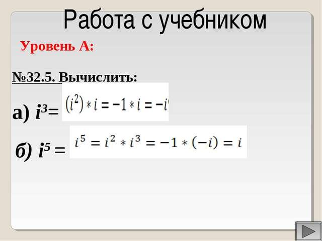 Работа с учебником Уровень А: №32.5. Вычислить: а) i3= б) i5 =