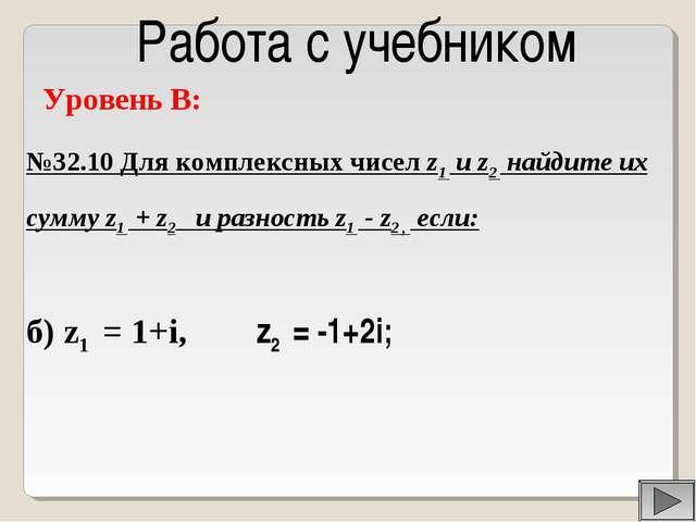 Работа с учебником Уровень B: №32.10 Для комплексных чисел z1 и z2 найдите их...