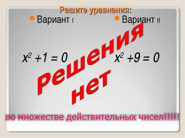 Решите уравнения: Вариант I  Вариант II x2 +1 = 0 x2 +9 = 0