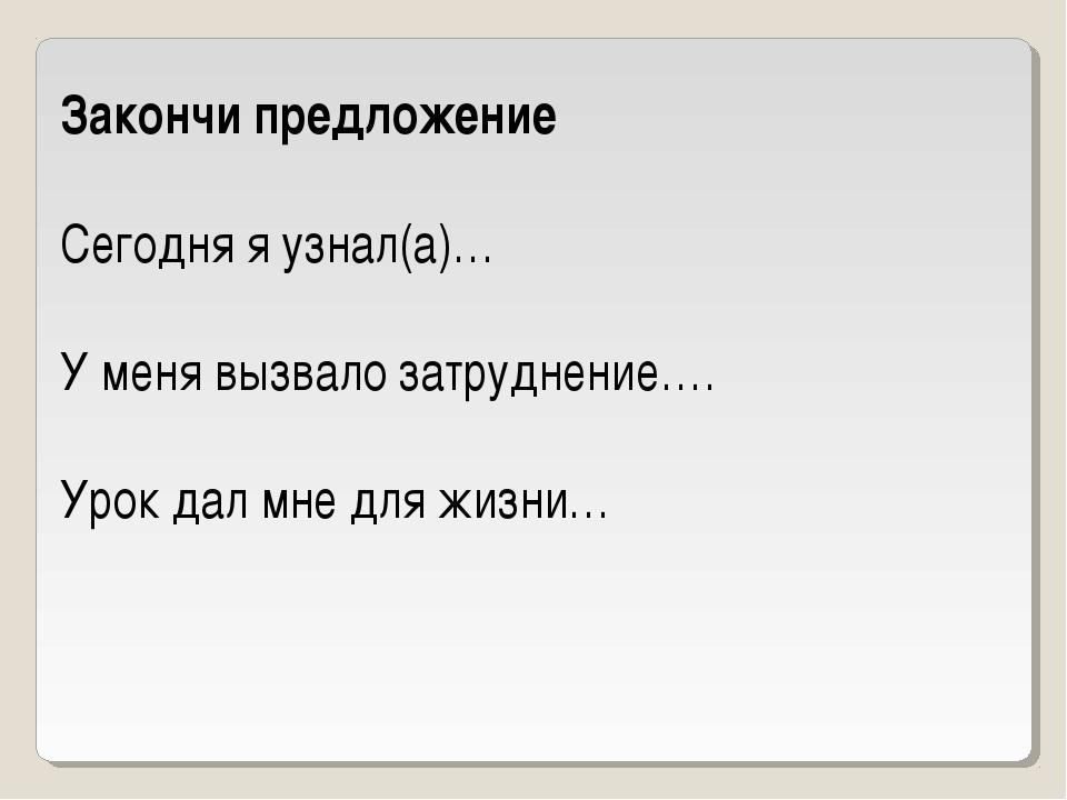 Закончи предложение  Сегодня я узнал(а)… У меня вызвало затруднение…. Урок д...