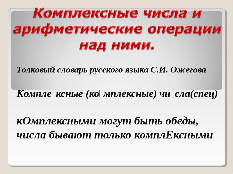 Толковый словарь русского языка С.И. Ожегова Компле́ксные (ко́мплексные) чи́с...