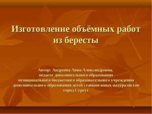 Изготовление объёмных работ из бересты Автор: Андреева Анна Александровна, пе