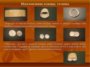 Изготовление основы головы Вырезаем из бересты полоску, длина которой зависит