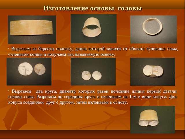 Изготовление основы головы Вырезаем из бересты полоску, длина которой зависит...