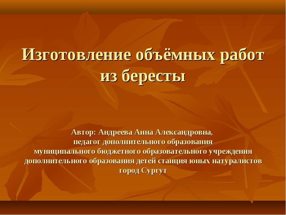 Изготовление объёмных работ из бересты Автор: Андреева Анна Александровна, пе...