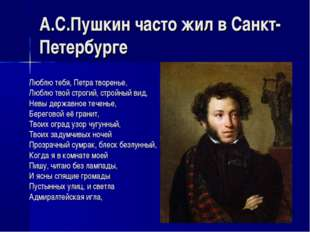 А.С.Пушкин часто жил в Санкт-Петербурге Люблю тебя, Петра творенье, Люблю тво