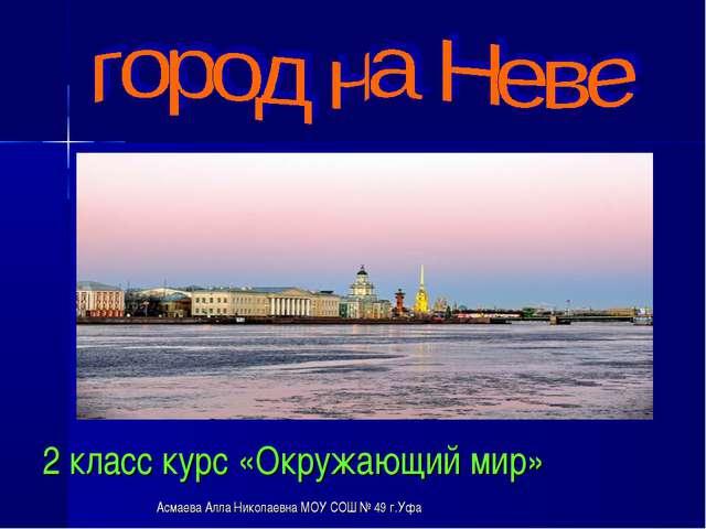 2 класс курс «Окружающий мир» Асмаева Алла Николаевна МОУ СОШ № 49 г.Уфа