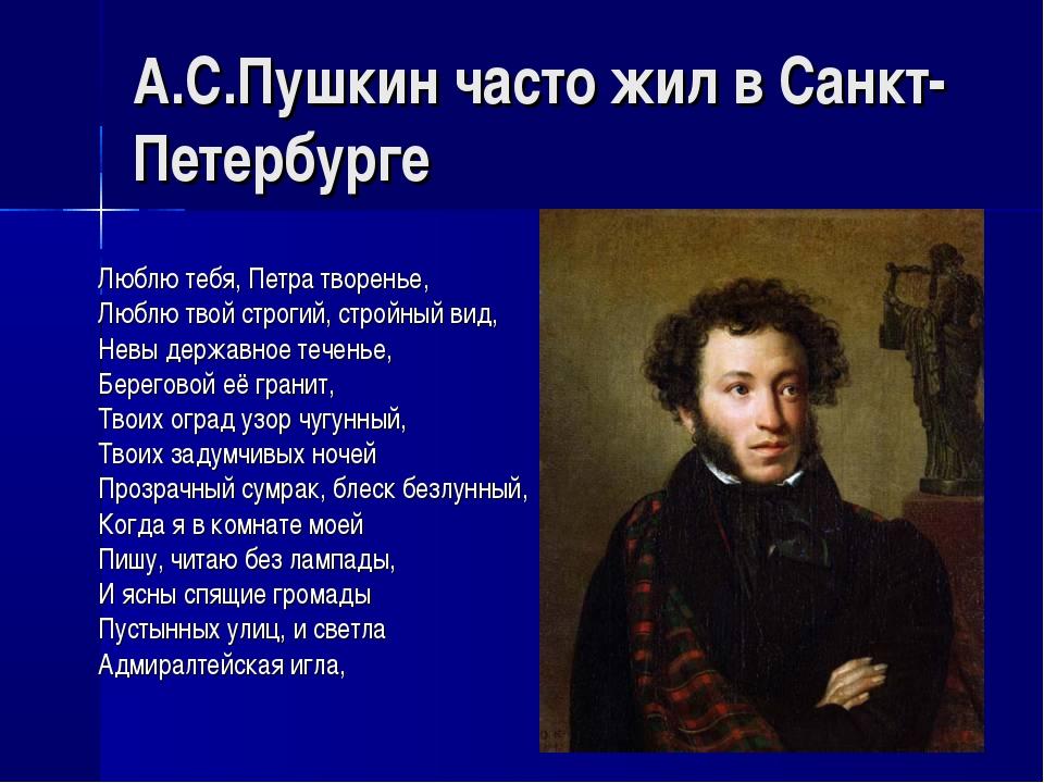 А.С.Пушкин часто жил в Санкт-Петербурге Люблю тебя, Петра творенье, Люблю тво...