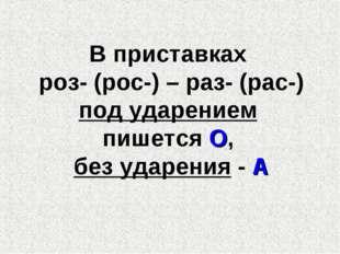 В приставках роз- (рос-) – раз- (рас-) под ударением пишется О, без ударения