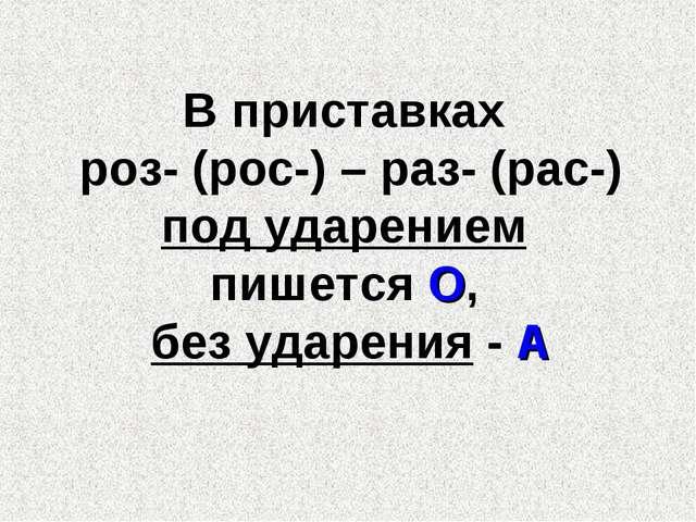 В приставках роз- (рос-) – раз- (рас-) под ударением пишется О, без ударения...