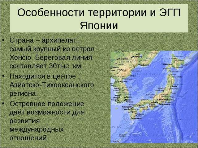 Особенности территории и ЭГП Японии Страна – архипелаг, самый крупный из остр...
