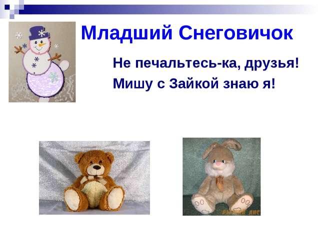 Младший Снеговичок Не печальтесь-ка, друзья! Мишу с Зайкой знаю я!