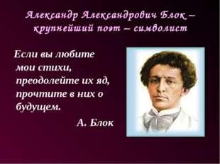 Александр Александрович Блок – крупнейший поэт – символист Если вы любите мои