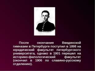 После окончания Введенской гимназии в Петербурге поступил в 1898 на юридиче