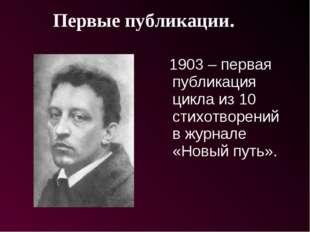 1903 – первая публикация цикла из 10 стихотворений в журнале «Новый путь». П