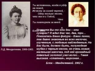 Л.Д. Менделеева. 1900-1901 Ты вспомнишь, когда я уйду на покой, Исчезну за си