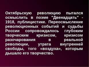 """Октябрьскую революцию пытался осмыслить в поэме """"Двенадцать"""" - 1918, публици"""