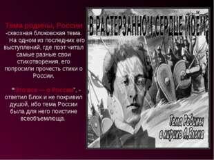 Тема родины, России -сквозная блоковская тема. На одном из последних его выст