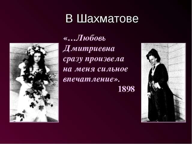 В Шахматове «…Любовь Дмитриевна сразу произвела на меня сильное впечатление»....