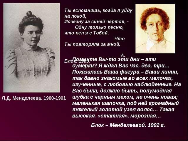 Л.Д. Менделеева. 1900-1901 Ты вспомнишь, когда я уйду на покой, Исчезну за си...