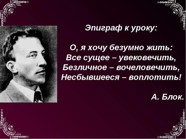 Эпиграф к уроку: О, я хочу безумно жить: Все сущее – увековечить, Безличное –...