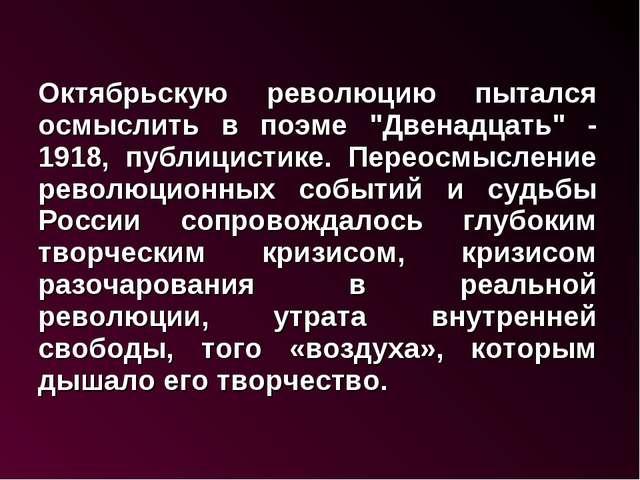 """Октябрьскую революцию пытался осмыслить в поэме """"Двенадцать"""" - 1918, публици..."""