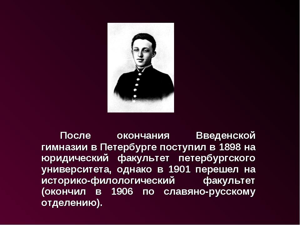 После окончания Введенской гимназии в Петербурге поступил в 1898 на юридиче...