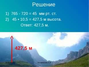 Решение 1) 765 - 720 = 45 мм рт. ст. 2) 45 • 10,5 = 427,5 м высота. Ответ: 42