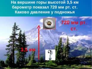 На вершине горы высотой 3,5 км барометр показал 720 мм рт. ст. Каково давлени